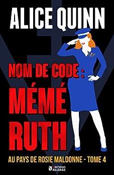NOM DE CODE : MÉMÉ RUTH: Au pays de Rosie Maldonne, saison 4 par [Quinn, Alice]