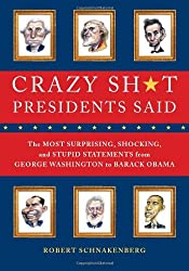 Crazy Sh*t Presidents Said: The Most Surprising, Shocking, and Stupid Statements Ever Made by U.S. Presidents, from George Washington to Barack Obama by Robert Schnakenberg (1-May-2012) Paperback