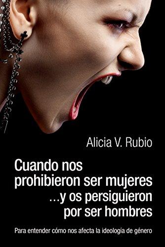 Cuando nos prohibieron ser mujeres ...y os persiguieron por ser hombres: Para entender cómo nos afecta la ideología de género por Alicia Rubio