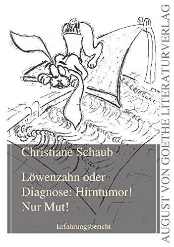 Löwenzahn oder Diagnose: Hirntumor! Nur Mut!: Erfahrungsbericht (August von Goethe Literaturverlag)