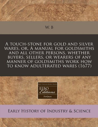 A touch-stone for gold and silver wares, or, A manual for goldsmiths and all other persons, whether buyers, sellers, or wearers of any manner of goldsmiths work how to know adulterated wares (1677)