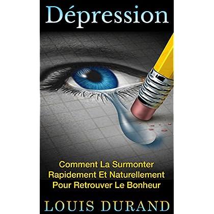 Dépression: Comment La Surmonter Rapidement Et Naturellement Pour Retrouver Le Bonheur