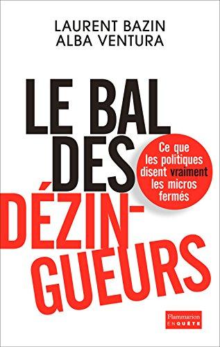 Le bal des dézingueurs: Ce que les politiques disent vraiment les micros fermés (EnQuête) par Laurent Bazin