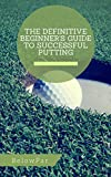 Golf: The Definitive Beginner's Guide to Successful Putting