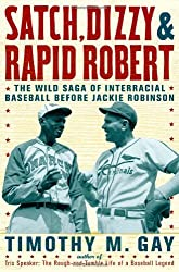 Satch, Dizzy, and Rapid Robert: The Wild Saga of Interracial Baseball Before Jackie Robinson by Timothy M. Gay (2010-03-16)