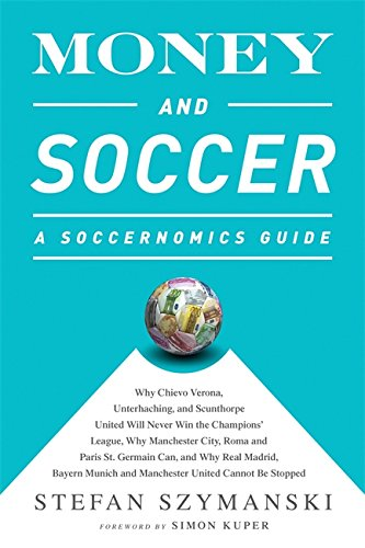 Money and Soccer: A Soccernomics Guide: Why Chievo Verona, Unterhaching, and Scunthorpe United Will Never Win the Champions League, Why Manchester ... and Manchester United Cannot Be Stopped