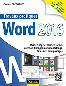 Travaux pratiques avec Word 2016 : Mise en page et mise en forme, insertion d'images, documents longs, tableaux, publipostages par [Eberhardt, Christine]