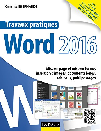 Travaux pratiques avec Word 2016 : Mise en page et mise en forme, insertion d'images, documents longs, tableaux, publipostages par Christine Eberhardt