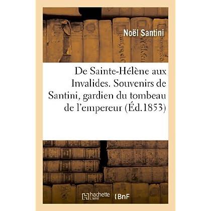 De Sainte-Hélène aux Invalides. Souvenirs de Santini, gardien du tombeau de l'empereur Napoléon: Ier, précédés d'une lettre de M. le Cte Emmanuel de Las-Cases
