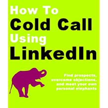 How to Cold Call Using LinkedIn: Find prospects, overcome objections, and meet your own personal elephants (English Edition)
