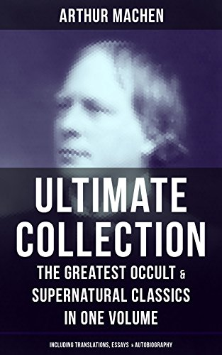 ARTHUR MACHEN Ultimate Collection: The Greatest Occult & Supernatural Classics in One Volume (Including Translations, Essays  & Autobiography): The Great ... The Great Return, The Three Impostors…