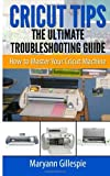 Cricut Tips the Ultimate Troubleshooting Guide: How to Master Your Cricut Machine: Written by Maryann Gillespie, 2014 Edition, Publisher: CreateSpace Independent Publishing [Paperback]