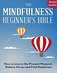 Mindfulness: The Mindfulness Beginner's Bible: How To Live in the Present Moment, Relieve Stress and Find Happiness (zen, energy healing, mental training, ... spiritual awakening) (English Edition)