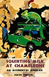 Squirting Milk at Chameleons: An Accidental African: Written by Simon Fenton, 2015 Edition, Publisher: Eye Books [Paperback]
