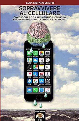 Sopravvivere al cellulare: Come social e cell ti plasmano il cervello e ti rovinano la vita, la libertà e gli amori... (Bookmoon Saggi Vol. 13) (Italian Edition)