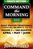 Command the Morning 365: Daily Prayer Devotional (Grace Edition) — Volume 2 — 2nd Quarter — April / May / June (Command the Morning 365 Grace Edition Series)