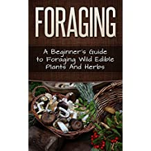 Foraging: A Beginner's Guide to Foraging Wild Edible Plants and Herbs (Foraging, Survival, Homesteader Book 1) (English Edition)