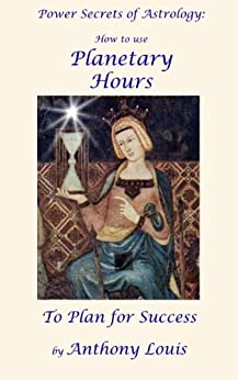 Power Secrets of Astrology: How to Use Planetary Hours to Plan for Success by [Louis, Anthony]