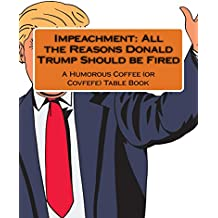 Impeachment: All the Reasons Donald Trump Should be Fired: A Humorous Coffee (or Covfefe) Table Book (English Edition)