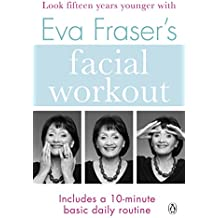 Eva Fraser's Facial Workout: Look Fifteen Years Younger with this Easy Daily Routine (Penguin Health Care & Fitness)