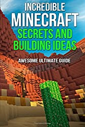 Incredible Minecraft Secrets and Building Ideas: AWESOME Ultimate Guide