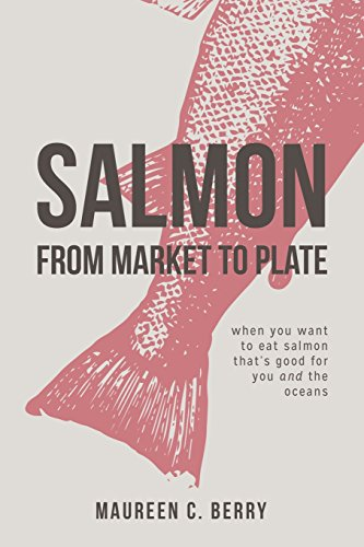 Salmon From Market To Plate: when you want to eat salmon that is good for you and the oceans (The Sustainable Seafood Kitchen)