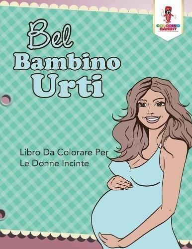 Bel Bambino Urti: Libro Da Colorare Per Le Donne Incinte