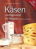 Käsen Leichtgemacht: 120 Rezepte für die Milchverarbeitung