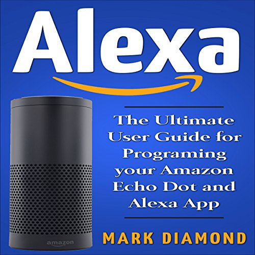 Alexa: The Ultimate User Guide for Programming Your Amazon Echo Dot and Alexa App, Updated for 2017