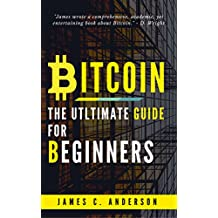Bitcoin: The Ultimate Guide For Beginners: Step-by-Step Guide to quickly and easily Investing, Trading Bitcoin & Cryptocurrency (English Edition)