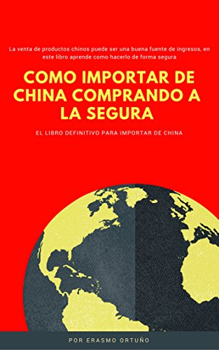Como Importar de China comprando a la segura: La venta de productos chinos puede ser una buena fuente de ingresos, en este libro aprende como hacerlo de forma segura por Erasmo Ortuño