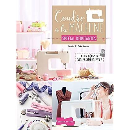 Coudre à la machine Spécial Débutantes: Pour réussir ses premiers pas !