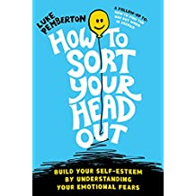 How To Sort Your Head Out: Build Your Self-Esteem by Understanding Your Emotional Fears (How to Save Yourself Book 2)