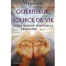 Guerisseur source de vie: Votre mission Spirituelle terrestre (Guide spirituel)