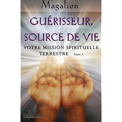 Guerisseur source de vie: Votre mission Spirituelle terrestre
