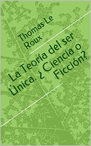La Teoría del ser Única. ¿ Ciencia o Ficción? por Thomas Le Roux