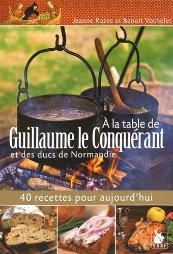 A la table de Guillaume le Conquérant et des ducs de Normandie: 40 recettes pour aujourd'hui.