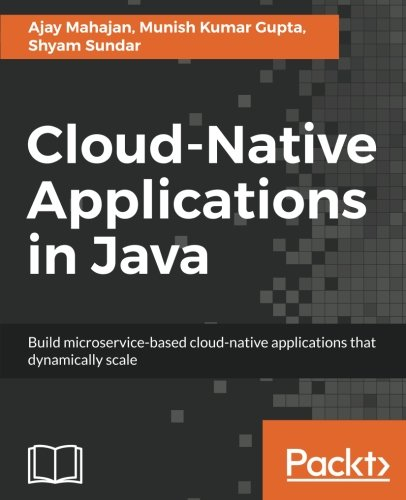 Cloud-Native Applications in Java: Build microservice-based cloud-native applications that dynamically scale