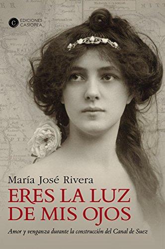 Eres la luz de mis ojos: Amor y venganza durante la construcción del Canal de Suéz (Narrativa Casiopea nº 5) por Maria José Rivera