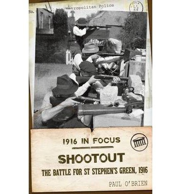 [( Shootout:: The Battle for St Stephen's Green, 1916 )] [by: Paul O'Brien] [Mar-2013]