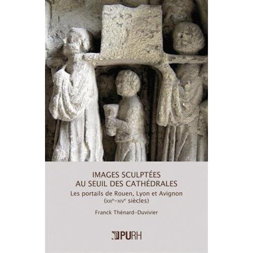 Images sculptees au seuil des cathedrales. les portails de rouen, lyo n et avignon (xiiie-xive siecl