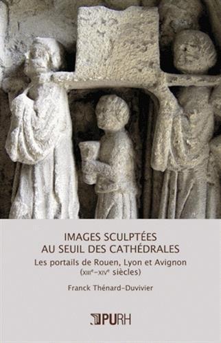 Images sculptees au seuil des cathedrales. les portails de rouen, lyo n et avignon (xiiie-xive siecl par Franck Thénard-Duvivier
