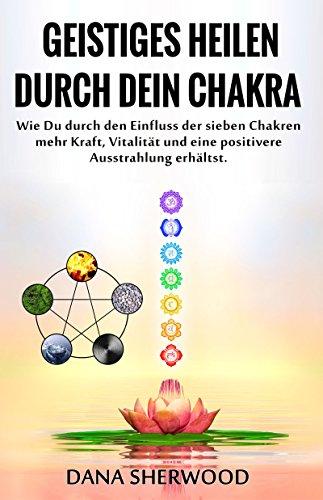 Geistiges Heilen durch Dein Chakra: Wie Du durch den Einfluss der sieben Chakren mehr Kraft, Vitalität und eine positivere Ausstrahlung erhältst