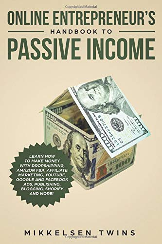 Online Entrepreneur's Handbook to Passive Income: Learn How to Make Money with Dropshipping, Amazon FBA, Affiliate Marketing, YouTube, Google and Facebook Ads, Publishing, Blogging, Shopify and MORE!