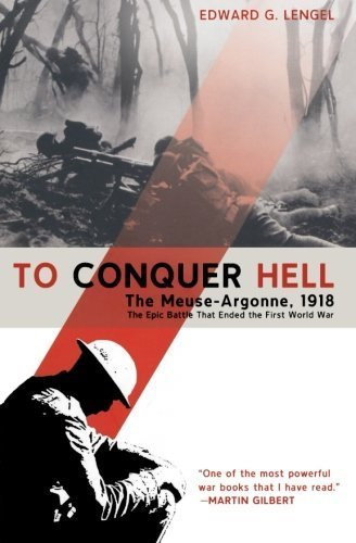 To Conquer Hell: The Meuse-Argonne, 1918 The Epic Battle That Ended the First World War by Lengel, Edward G. (2009) Paperback