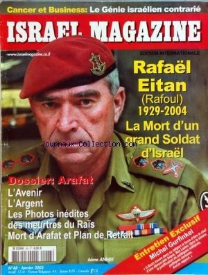 ISRAEL MAGAZINE [No 48] du 01/01/2005 - CANCER ET BUSINESS - LE GENIE ISRAELIEN CONTRARIE - RAFAEL EITAN - LA MORT D'UN GRAND SOLDAT D'ISRAEL - DOSSIER ARAFAT - AVENIR - ARGENT - LES PHOTOS DES MEURTRES DU RAIS - MORT D'ARAFAT ET PLAN DE RETRAIT - MICHEL GURFINKEL par Collectif