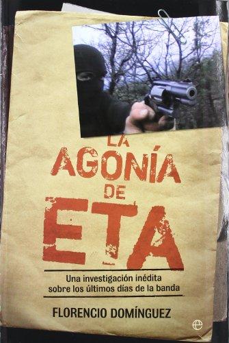 La agonía de ETA : una investigación inédita sobre los últimos días de la banda por Florencio Domínguez Iribarren