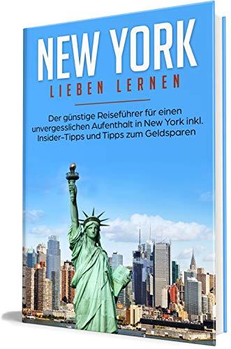 New York lieben lernen: Der günstige Reiseführer für einen unvergesslichen Aufenthalt in New York inkl. Insider-Tipps und Tipps zum Geldsparen (Erzähl-Reiseführer New York 1)