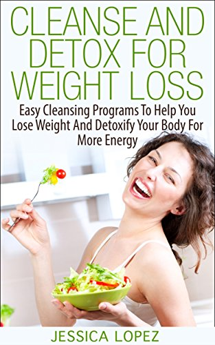 Cleanse And Detox For Weight Loss: Easy Cleansing Programs
