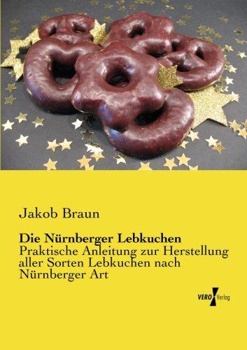 Die Nuernberger Lebkuchen: Praktische Anleitung zur Herstellung aller Sorten Lebkuchen nach Nürnberger Art